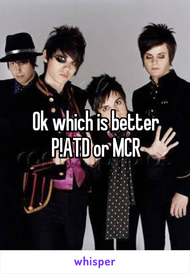Ok which is better P!ATD or MCR
