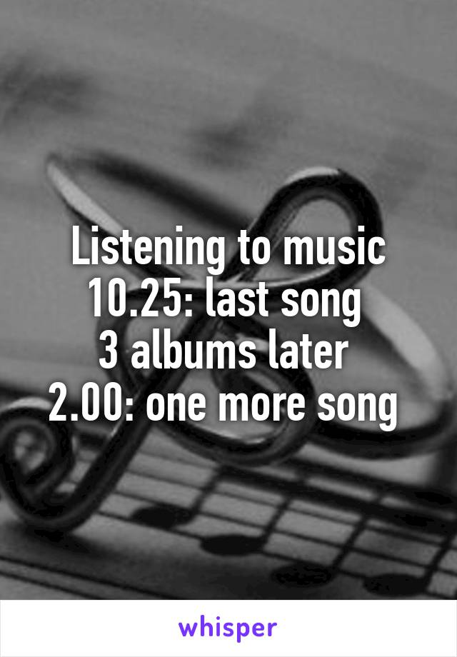 Listening to music 10.25: last song  3 albums later  2.00: one more song