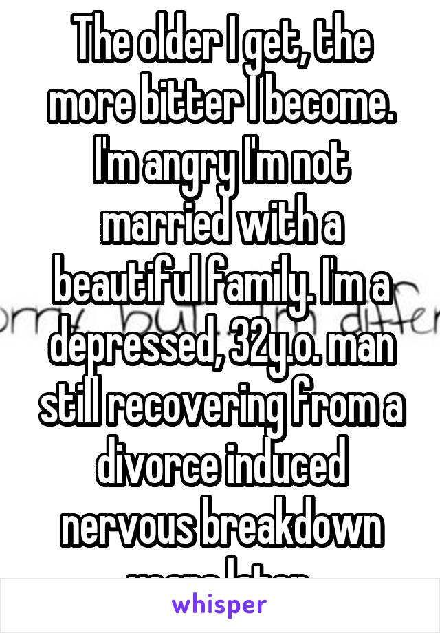The older I get, the more bitter I become. I'm angry I'm not married with a beautiful family. I'm a depressed, 32y.o. man still recovering from a divorce induced nervous breakdown years later.