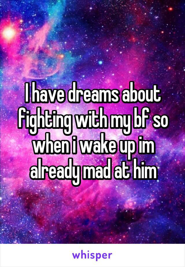 I have dreams about fighting with my bf so when i wake up im already mad at him