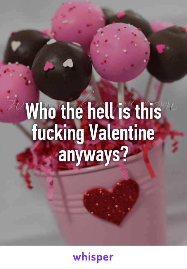Who the hell is this fucking Valentine anyways?