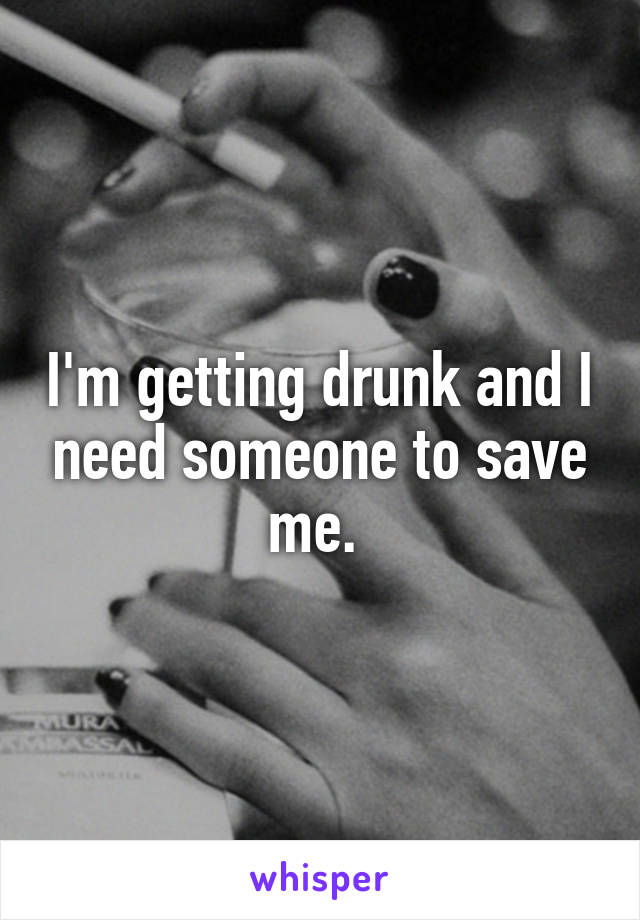 I'm getting drunk and I need someone to save me.