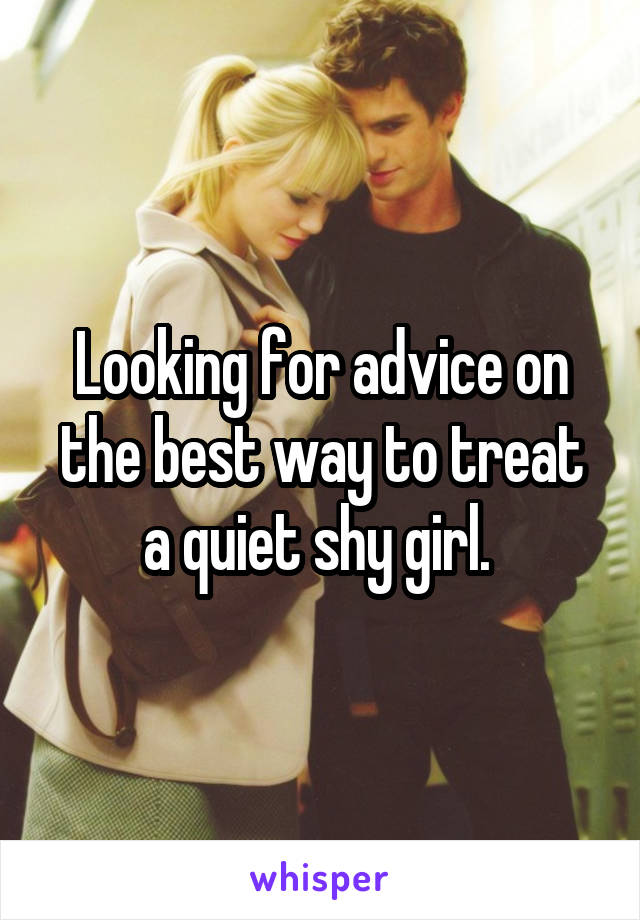 Looking for advice on the best way to treat a quiet shy girl.