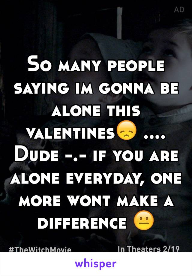 So many people saying im gonna be alone this valentines😞 .... Dude -.- if you are alone everyday, one more wont make a difference 😐