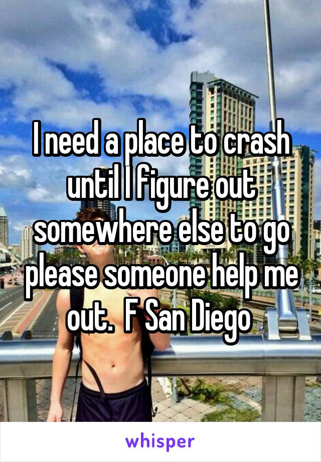 I need a place to crash until I figure out somewhere else to go please someone help me out.  F San Diego