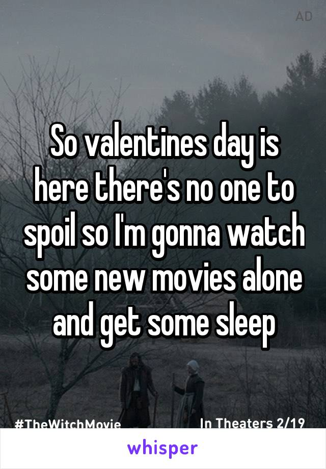 So valentines day is here there's no one to spoil so I'm gonna watch some new movies alone and get some sleep