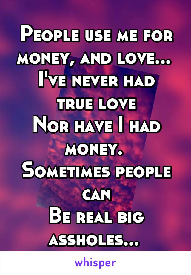 People use me for money, and love...  I've never had true love Nor have I had money.  Sometimes people can Be real big assholes...