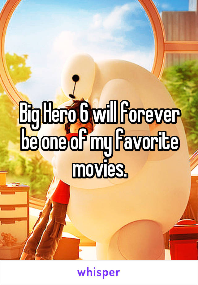Big Hero 6 will forever be one of my favorite movies.
