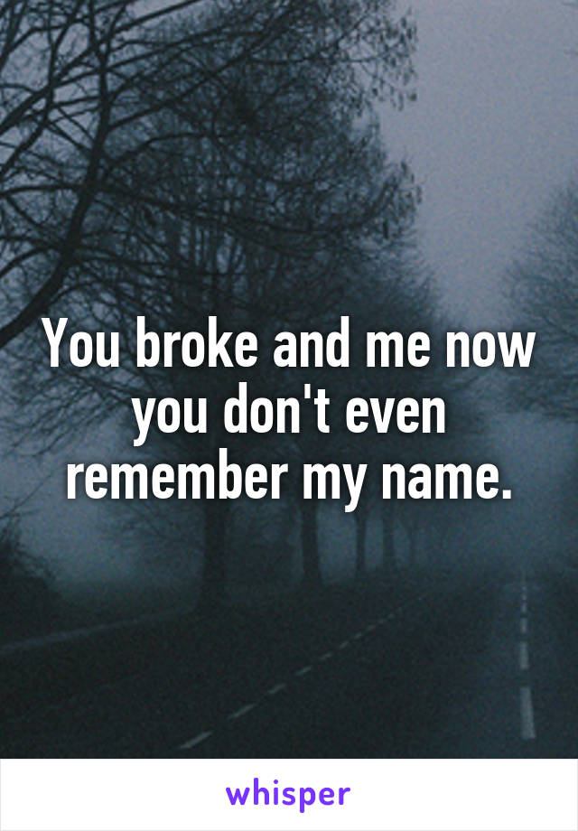 You broke and me now you don't even remember my name.