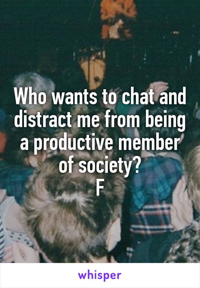 Who wants to chat and distract me from being a productive member of society? F