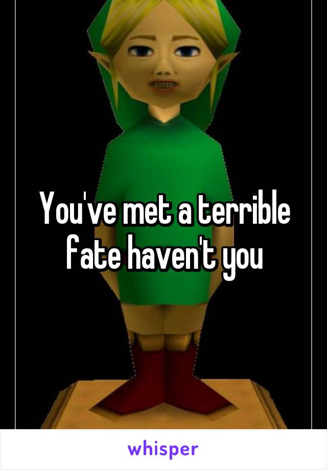 You've met a terrible fate haven't you