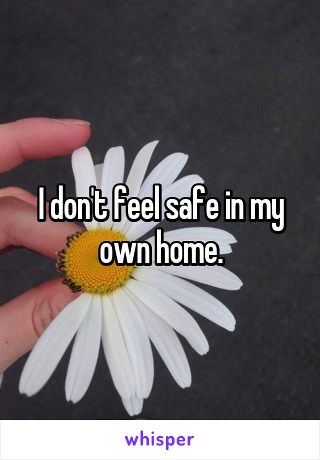 I don't feel safe in my own home.