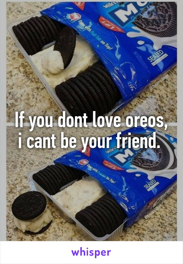 If you dont love oreos, i cant be your friend.