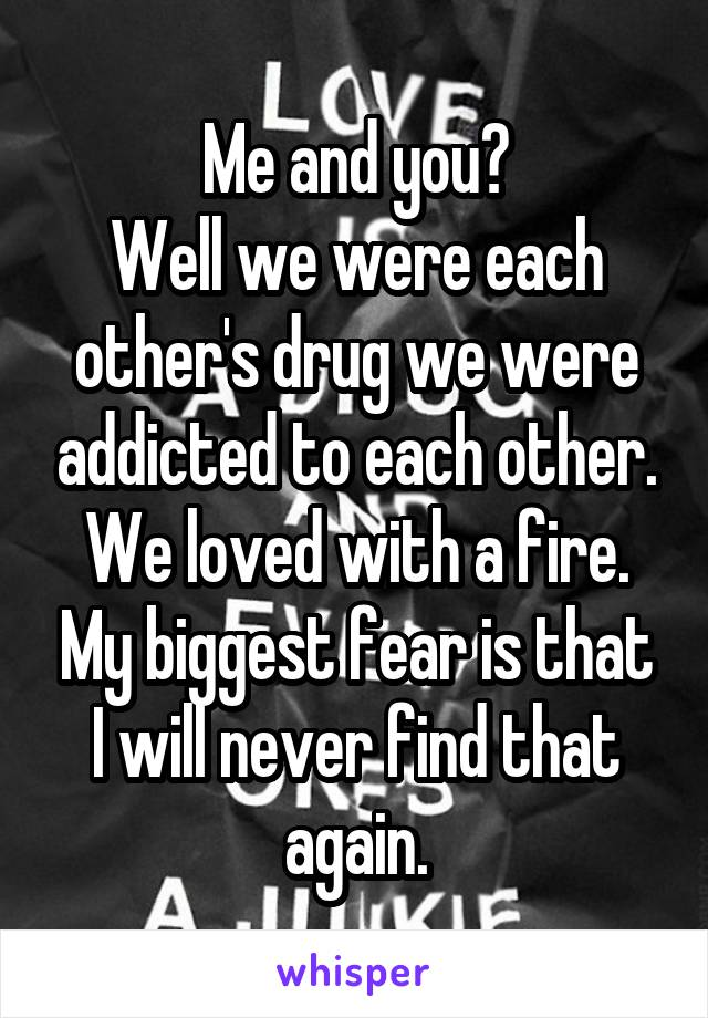 Me and you? Well we were each other's drug we were addicted to each other. We loved with a fire. My biggest fear is that I will never find that again.