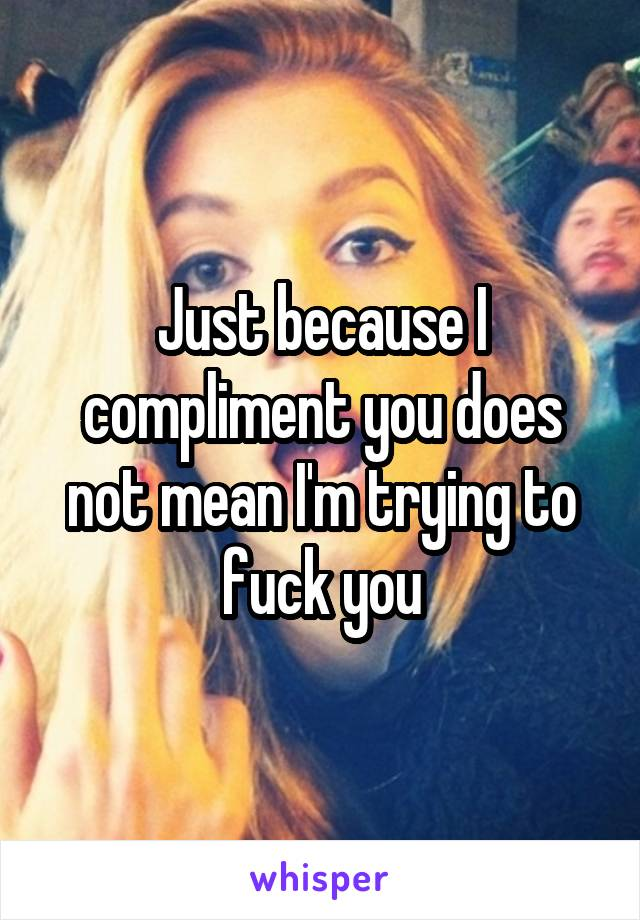 Just because I compliment you does not mean I'm trying to fuck you