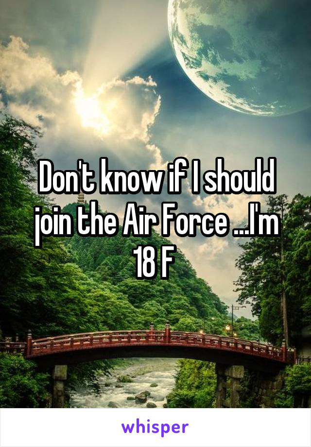Don't know if I should join the Air Force ...I'm 18 F