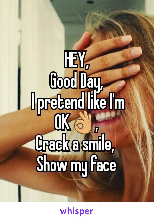 HEY, Good Day,  I pretend like I'm OK👌, Crack a smile,  Show my face