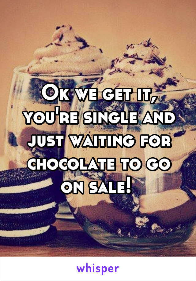 Ok we get it, you're single and just waiting for chocolate to go on sale!