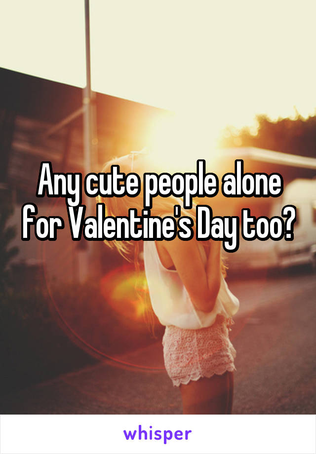 Any cute people alone for Valentine's Day too?