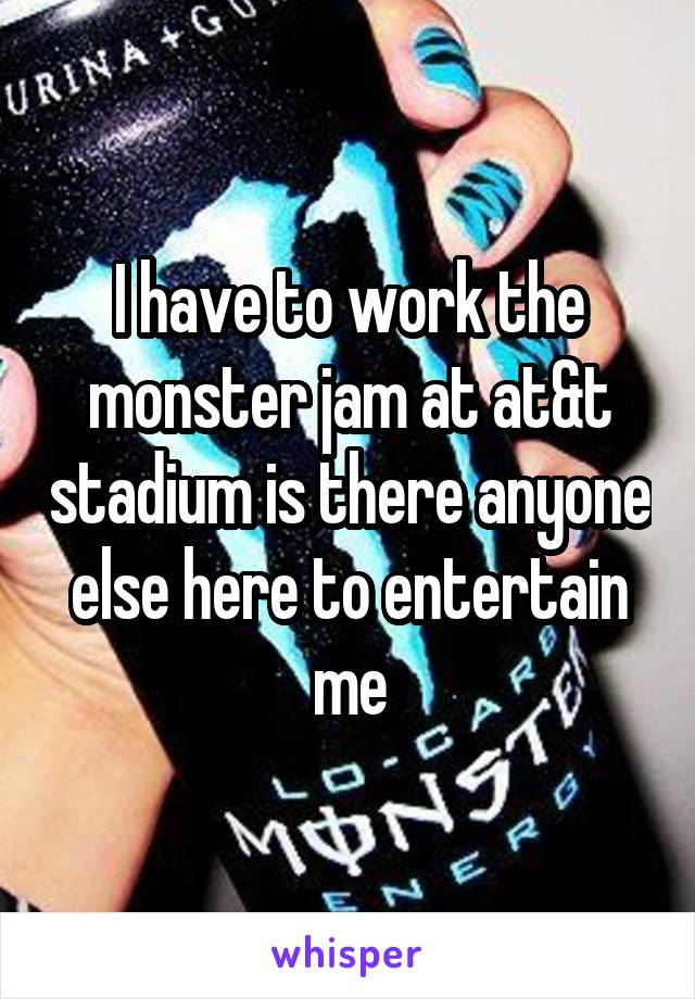 I have to work the monster jam at at&t stadium is there anyone else here to entertain me