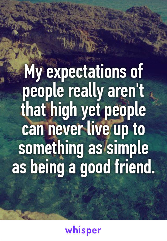 My expectations of people really aren't that high yet people can never live up to something as simple as being a good friend.