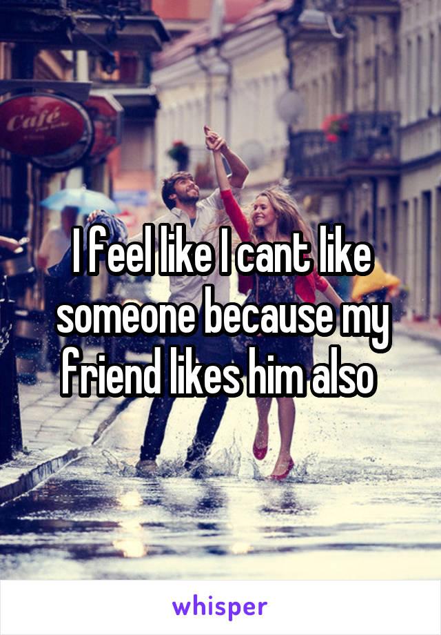 I feel like I cant like someone because my friend likes him also