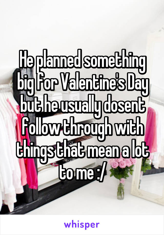 He planned something big for Valentine's Day but he usually dosent follow through with things that mean a lot to me :/