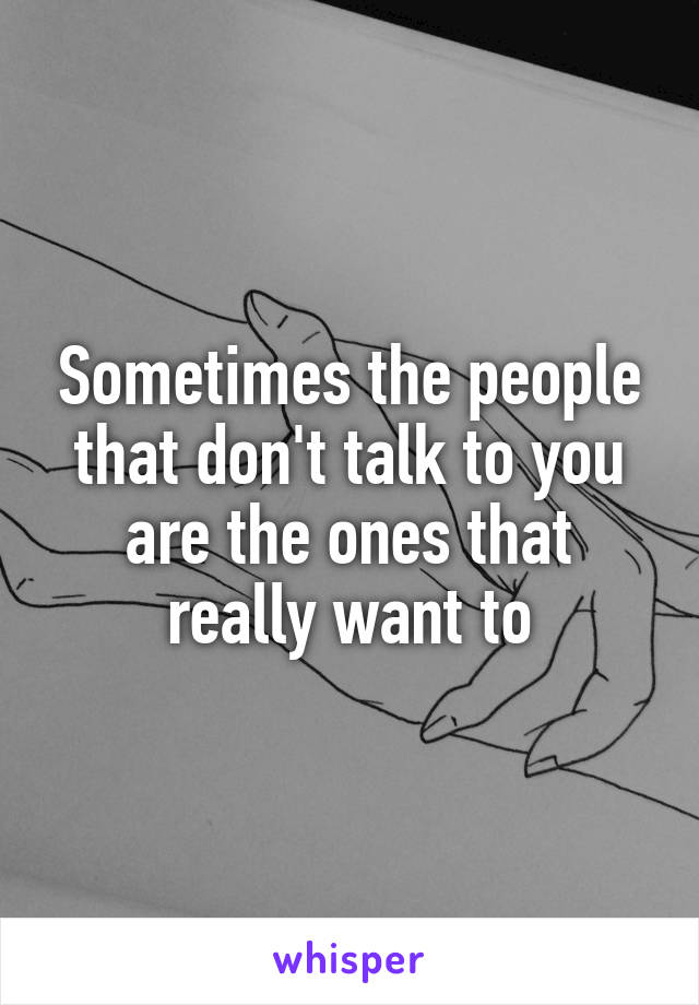 Sometimes the people that don't talk to you are the ones that really want to