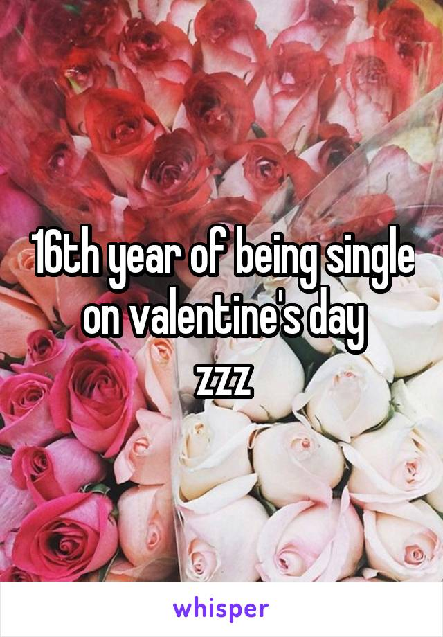 16th year of being single on valentine's day zzz