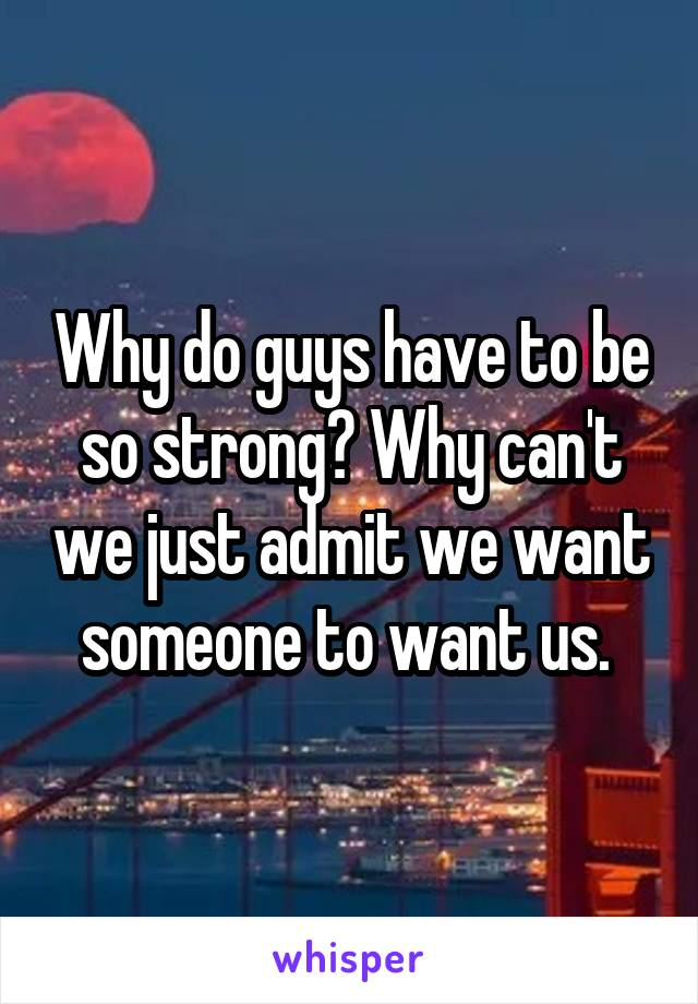 Why do guys have to be so strong? Why can't we just admit we want someone to want us.