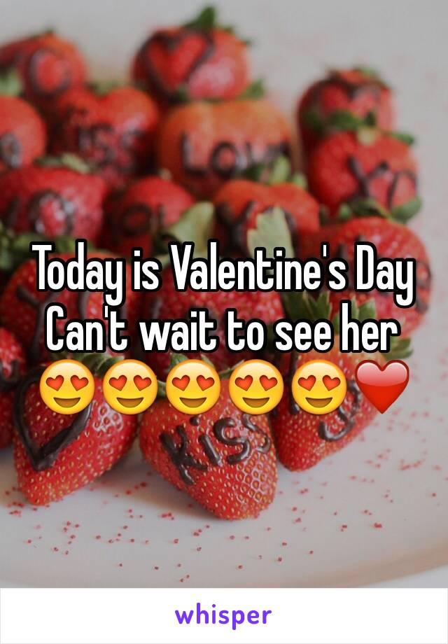 Today is Valentine's Day  Can't wait to see her 😍😍😍😍😍❤️