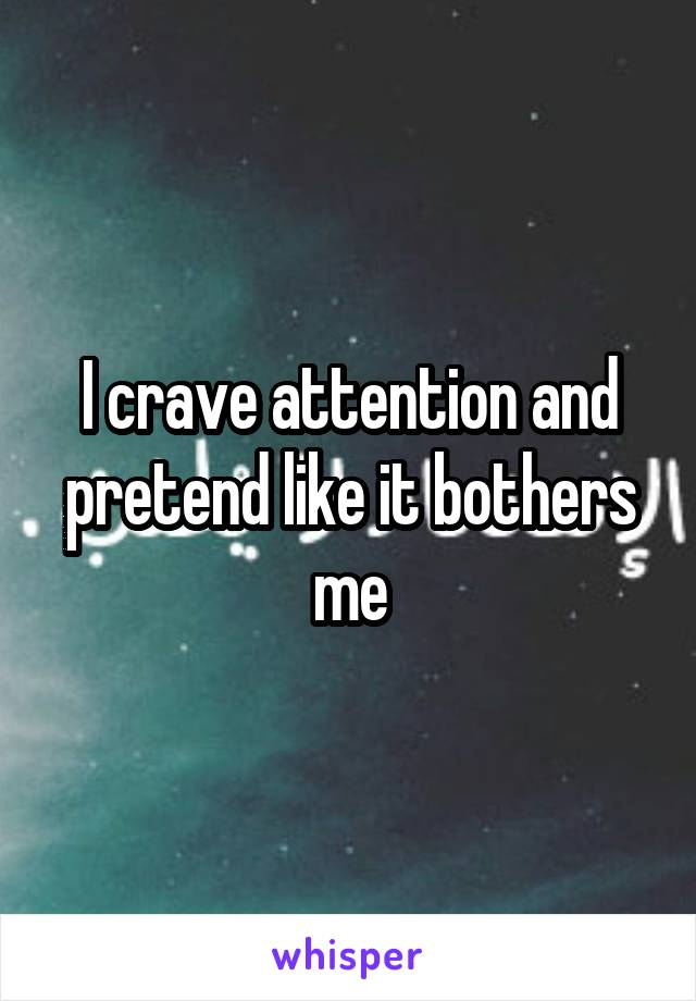 I crave attention and pretend like it bothers me