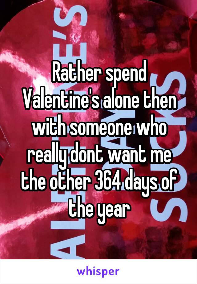 Rather spend Valentine's alone then with someone who really dont want me the other 364 days of the year