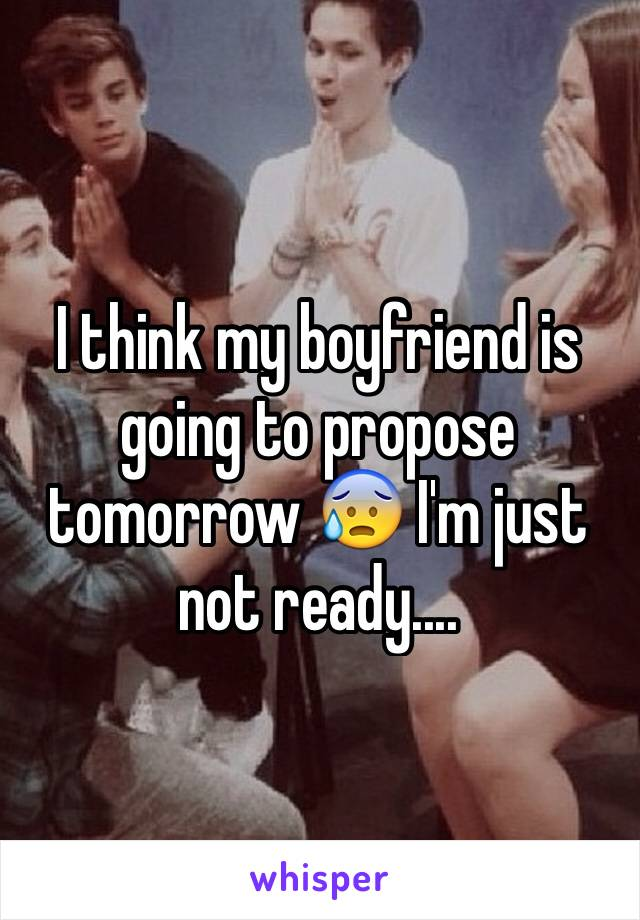 I think my boyfriend is going to propose tomorrow 😰 I'm just not ready....
