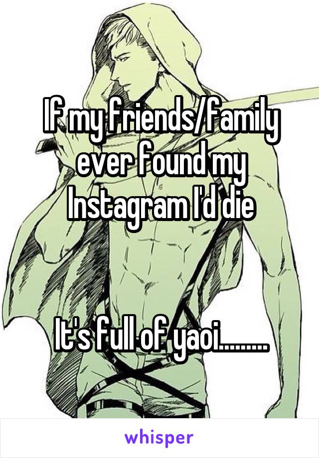 If my friends/family ever found my Instagram I'd die   It's full of yaoi.........