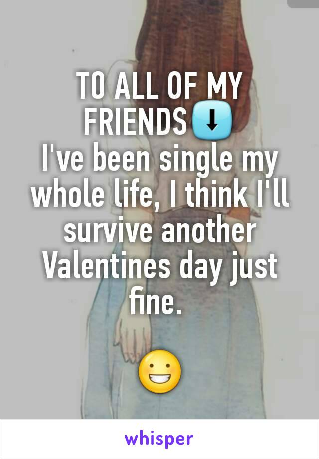 TO ALL OF MY FRIENDS⬇ I've been single my whole life, I think I'll survive another Valentines day just fine.   😀
