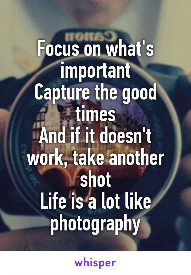 Focus on what's important Capture the good times And if it doesn't work, take another shot Life is a lot like photography