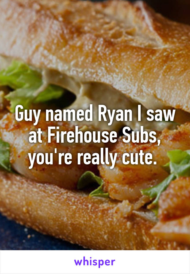 Guy named Ryan I saw at Firehouse Subs, you're really cute.