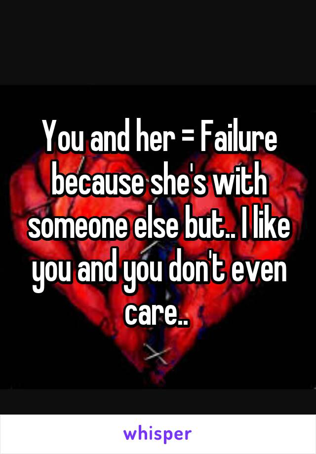 You and her = Failure because she's with someone else but.. I like you and you don't even care..