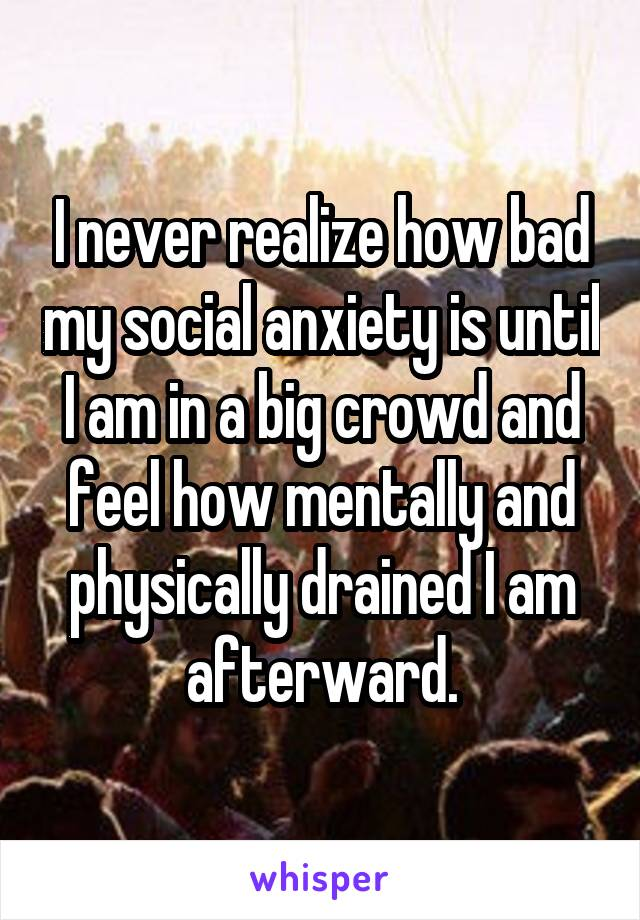 I never realize how bad my social anxiety is until I am in a big crowd and feel how mentally and physically drained I am afterward.