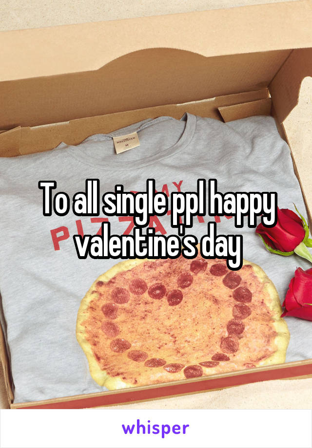 To all single ppl happy valentine's day
