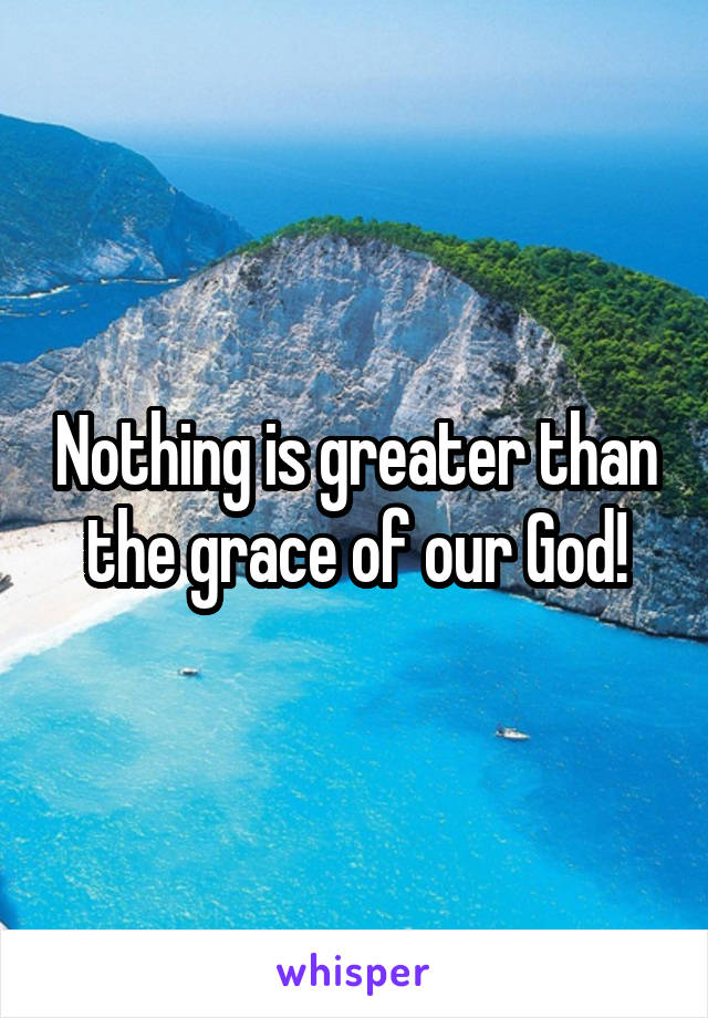 Nothing is greater than the grace of our God!