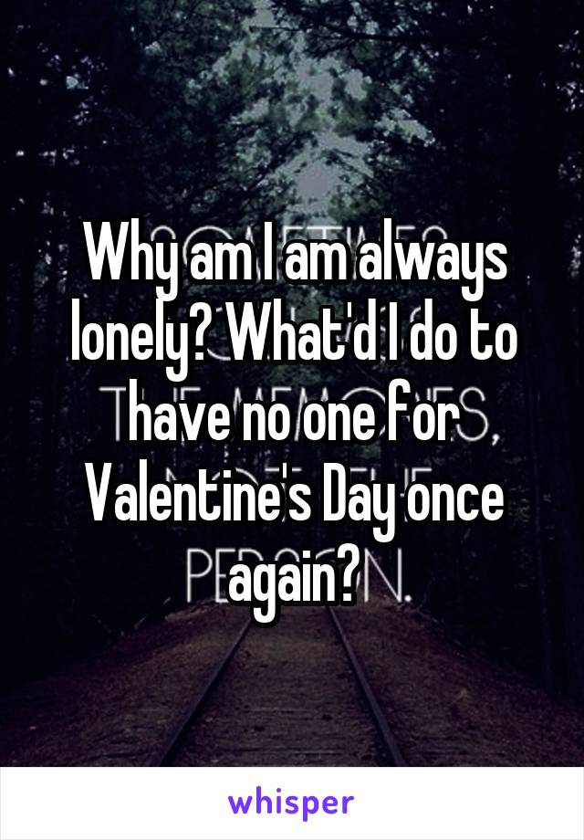 Why am I am always lonely? What'd I do to have no one for Valentine's Day once again?