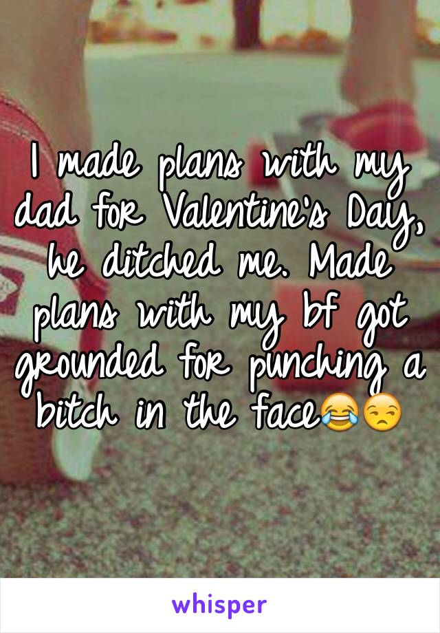 I made plans with my dad for Valentine's Day, he ditched me. Made plans with my bf got grounded for punching a bitch in the face😂😒