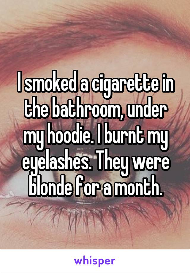 I smoked a cigarette in the bathroom, under my hoodie. I burnt my eyelashes. They were blonde for a month.