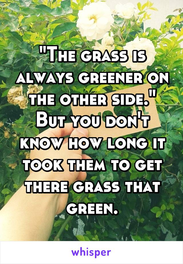 """""""The grass is always greener on the other side."""" But you don't know how long it took them to get there grass that green."""