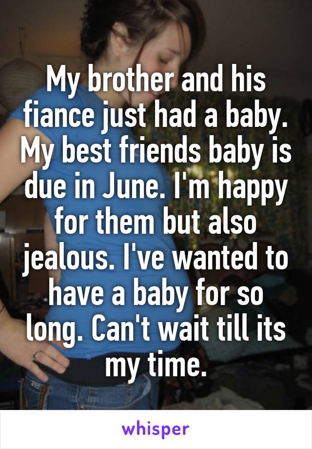 My brother and his fiance just had a baby. My best friends baby is due in June. I'm happy for them but also jealous. I've wanted to have a baby for so long. Can't wait till its my time.