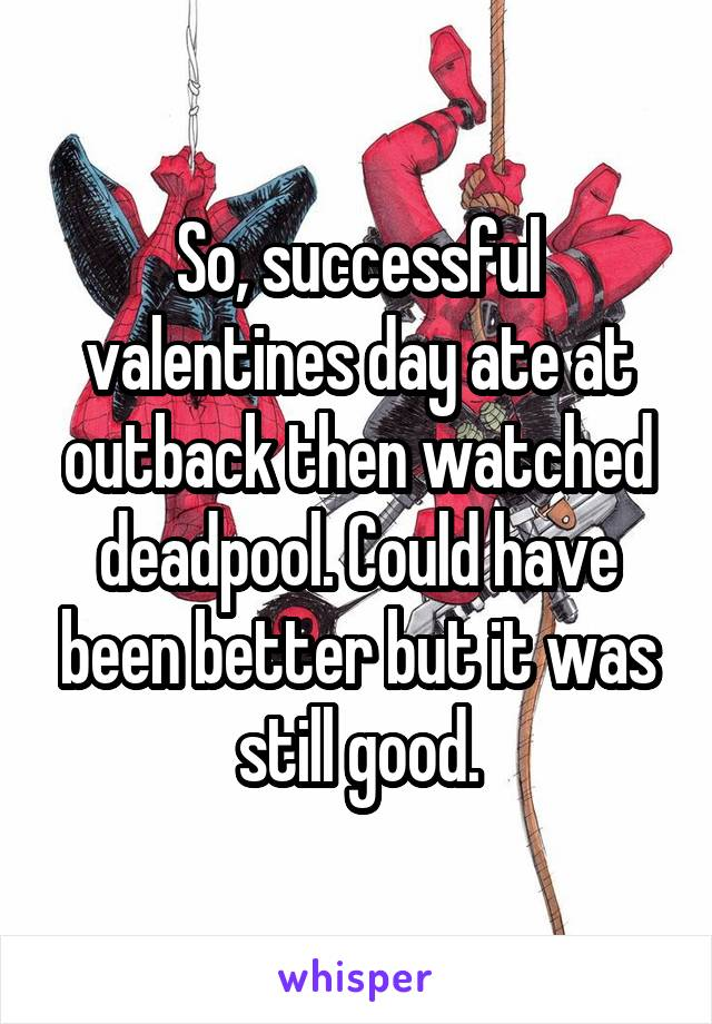 So, successful valentines day ate at outback then watched deadpool. Could have been better but it was still good.