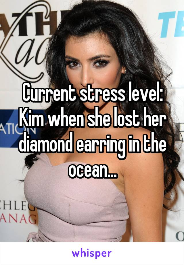 Current stress level: Kim when she lost her diamond earring in the ocean...