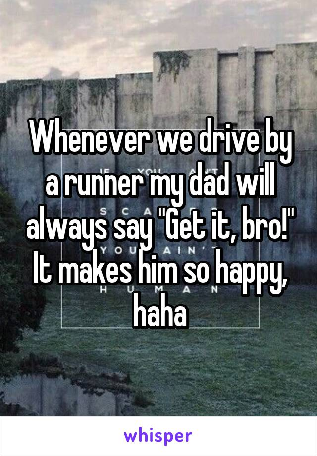 """Whenever we drive by a runner my dad will always say """"Get it, bro!"""" It makes him so happy, haha"""